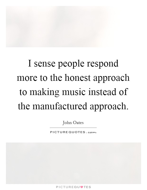 I sense people respond more to the honest approach to making music instead of the manufactured approach Picture Quote #1