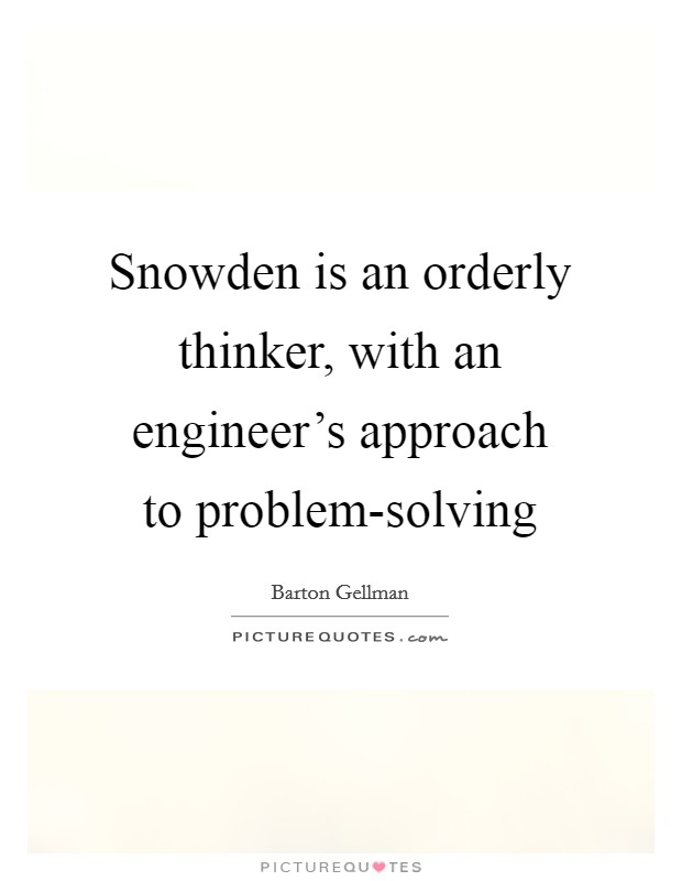 Snowden is an orderly thinker, with an engineer's approach to problem-solving Picture Quote #1