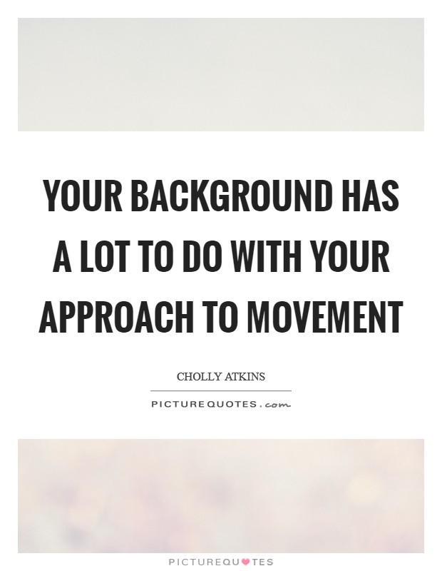 Your background has a lot to do with your approach to movement Picture Quote #1