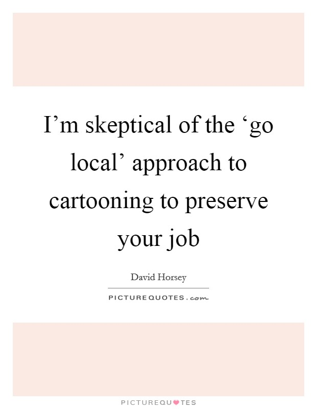 I'm skeptical of the 'go local' approach to cartooning to preserve your job Picture Quote #1