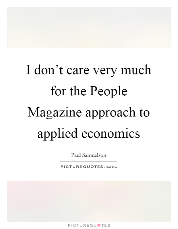 I don't care very much for the People Magazine approach to applied economics Picture Quote #1