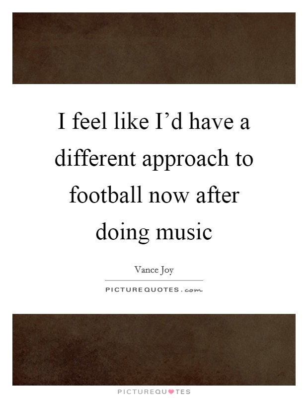 I feel like I'd have a different approach to football now after doing music Picture Quote #1