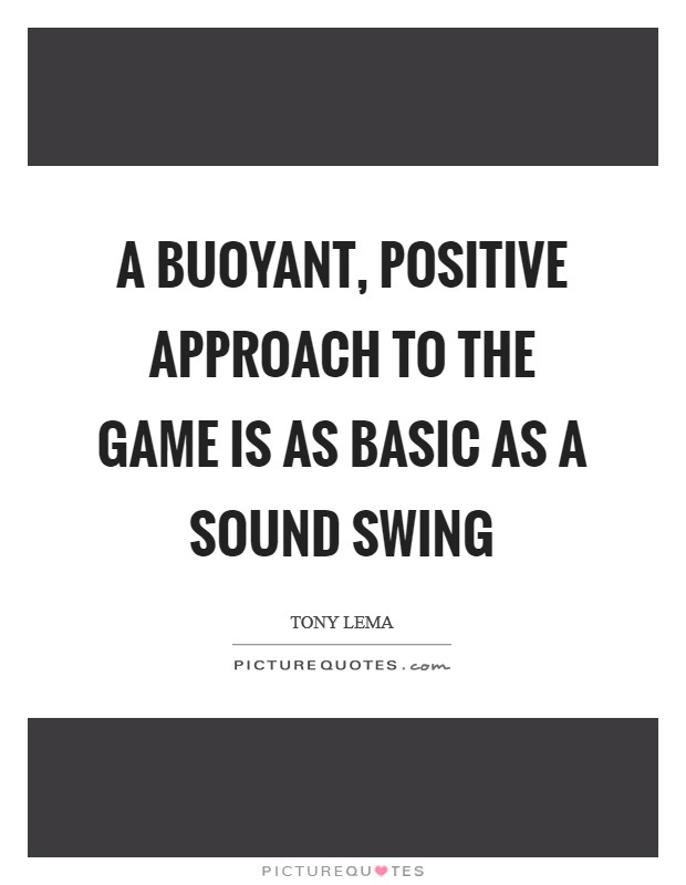 A buoyant, positive approach to the game is as basic as a sound swing Picture Quote #1