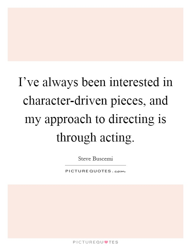I've always been interested in character-driven pieces, and my approach to directing is through acting Picture Quote #1