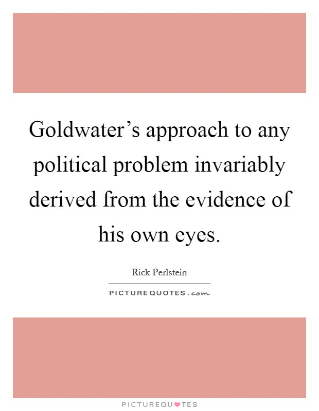 Goldwater's approach to any political problem invariably derived from the evidence of his own eyes Picture Quote #1