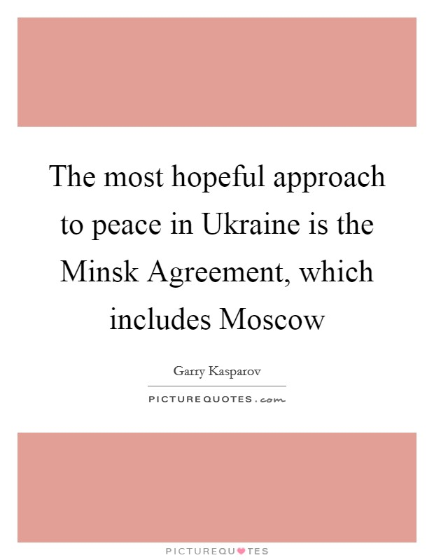The most hopeful approach to peace in Ukraine is the Minsk Agreement, which includes Moscow Picture Quote #1
