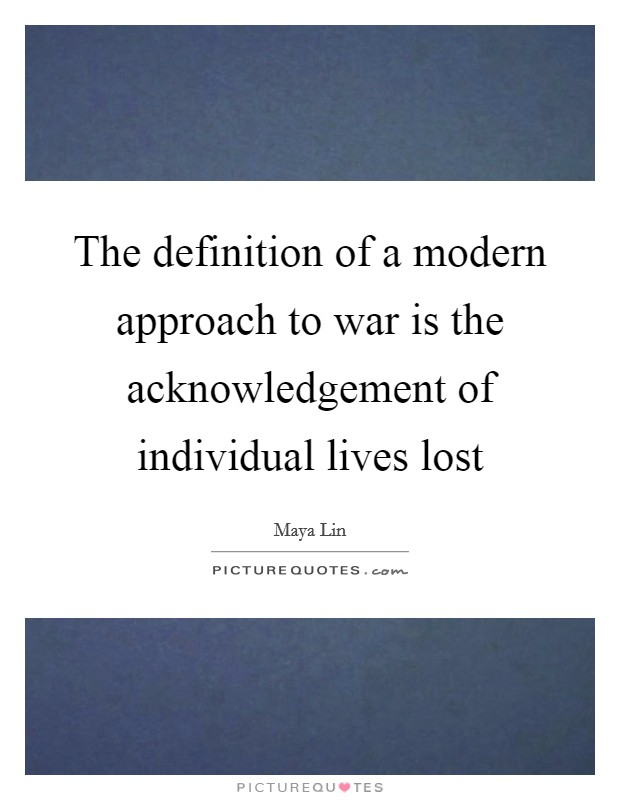 The definition of a modern approach to war is the acknowledgement of individual lives lost Picture Quote #1