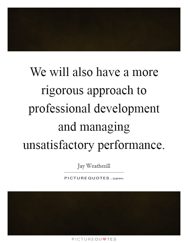 We will also have a more rigorous approach to professional development and managing unsatisfactory performance Picture Quote #1