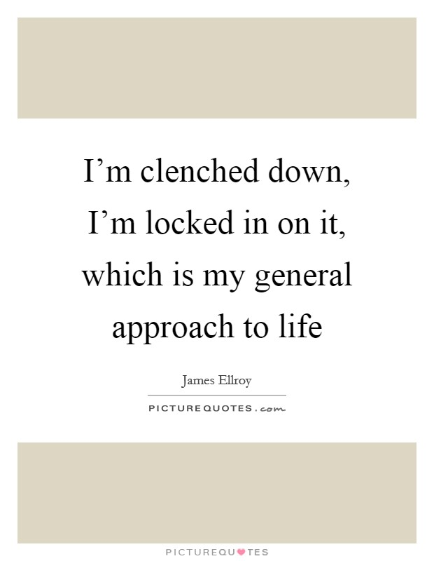 I'm clenched down, I'm locked in on it, which is my general approach to life Picture Quote #1