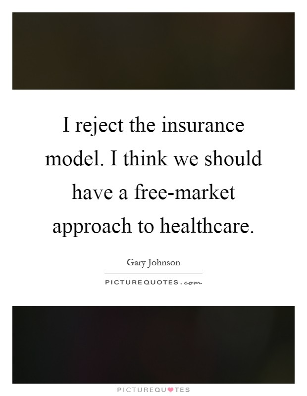 I reject the insurance model. I think we should have a free-market approach to healthcare Picture Quote #1