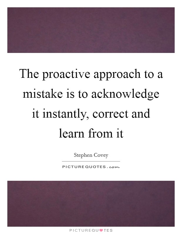 The proactive approach to a mistake is to acknowledge it instantly, correct and learn from it Picture Quote #1