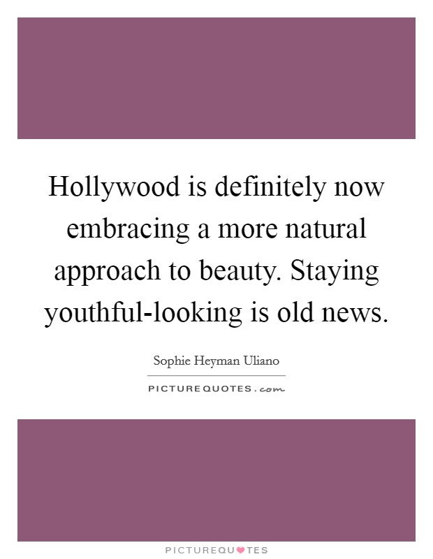 Hollywood is definitely now embracing a more natural approach to beauty. Staying youthful-looking is old news Picture Quote #1