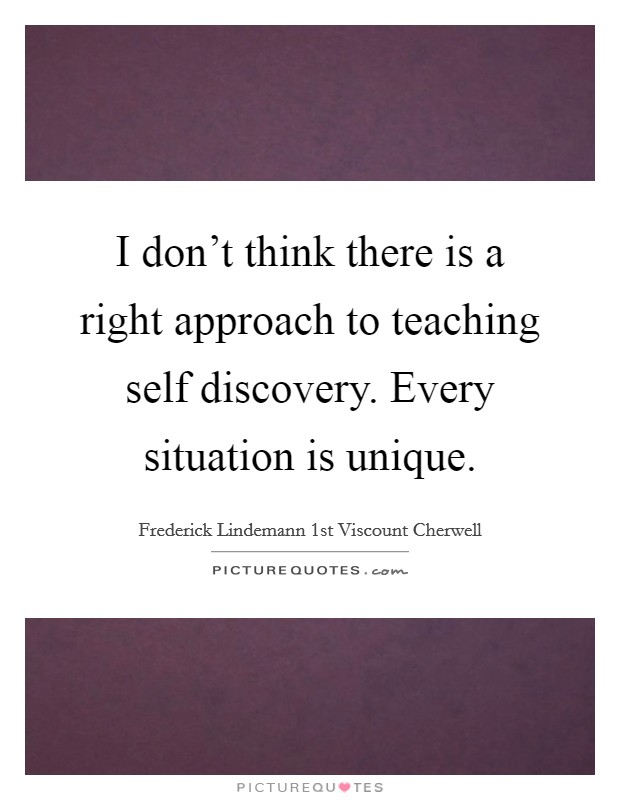 I don't think there is a right approach to teaching self discovery. Every situation is unique Picture Quote #1