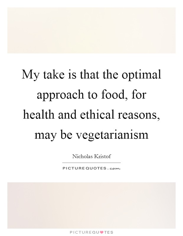 My take is that the optimal approach to food, for health and ethical reasons, may be vegetarianism Picture Quote #1