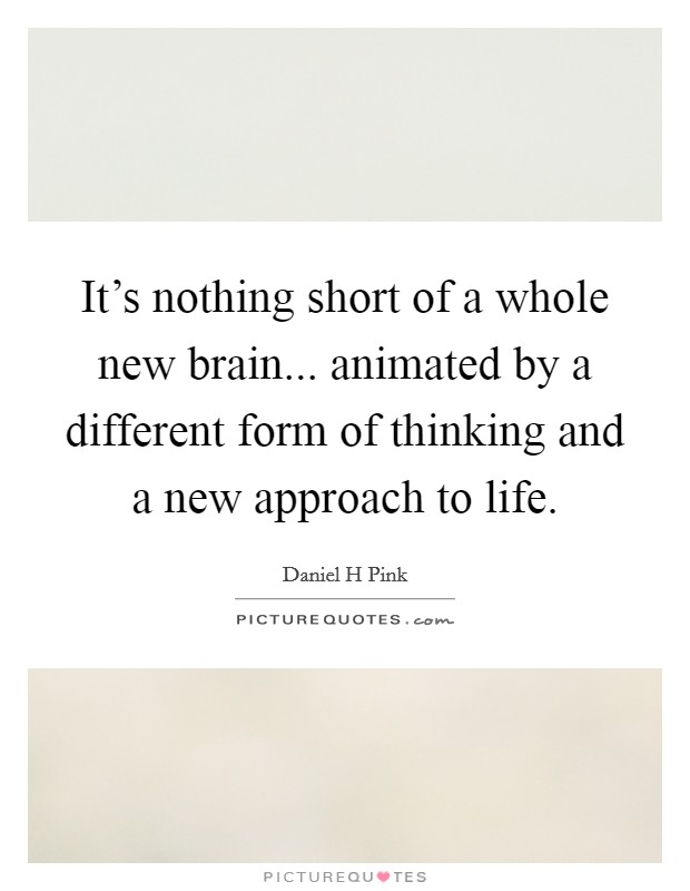 It's nothing short of a whole new brain... animated by a different form of thinking and a new approach to life Picture Quote #1