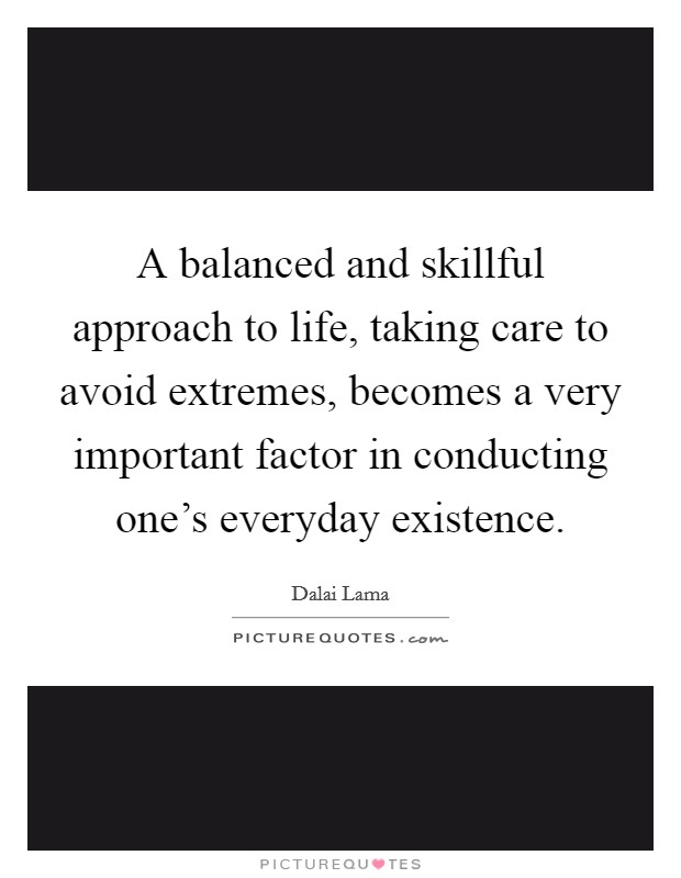 A balanced and skillful approach to life, taking care to avoid extremes, becomes a very important factor in conducting one's everyday existence Picture Quote #1