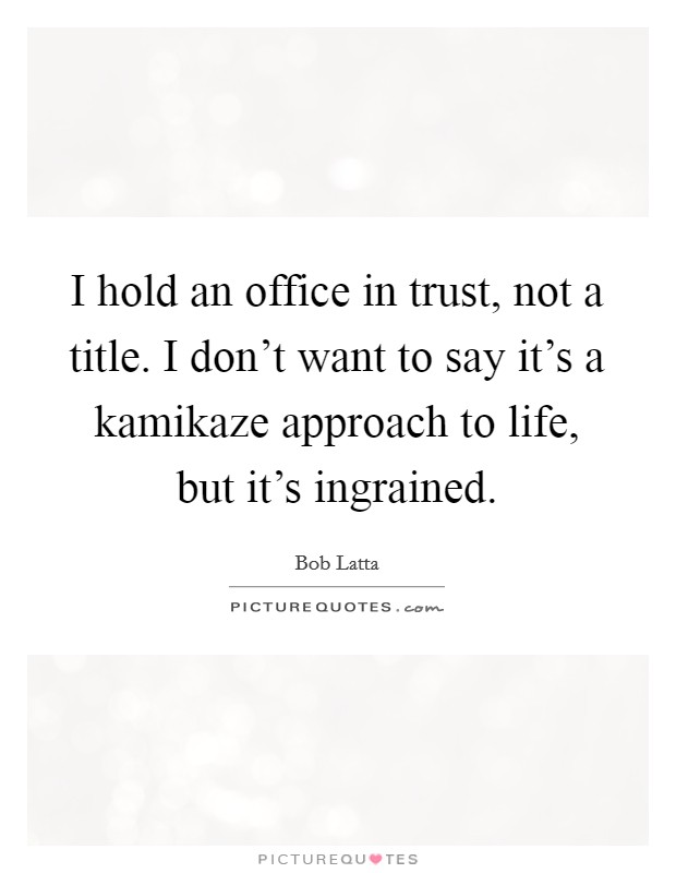 I hold an office in trust, not a title. I don't want to say it's a kamikaze approach to life, but it's ingrained Picture Quote #1