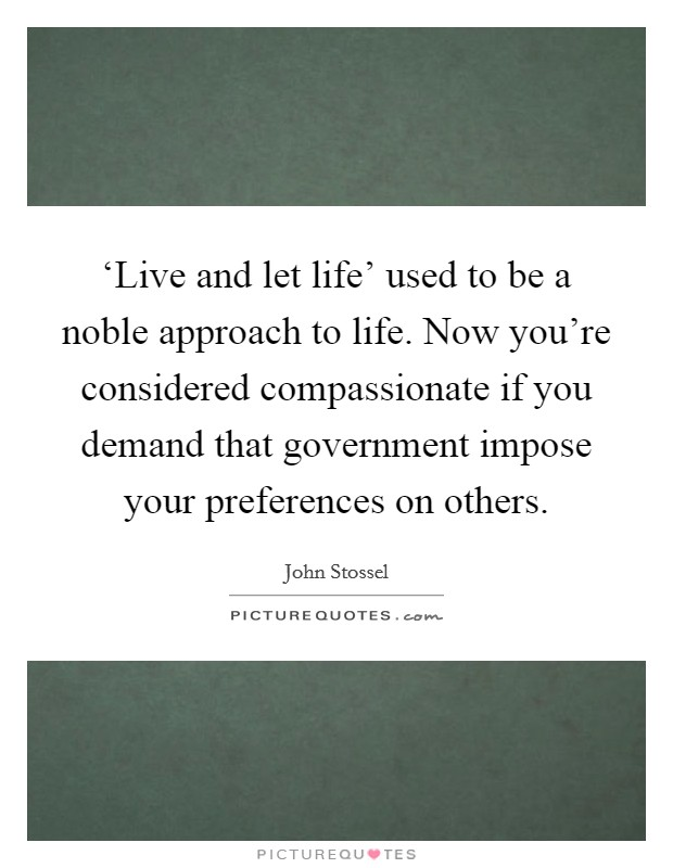 'Live and let life' used to be a noble approach to life. Now you're considered compassionate if you demand that government impose your preferences on others Picture Quote #1