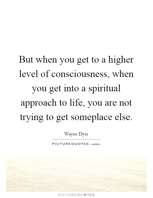 But when you get to a higher level of consciousness, when you get into a spiritual approach to life, you are not trying to get someplace else Picture Quote #1