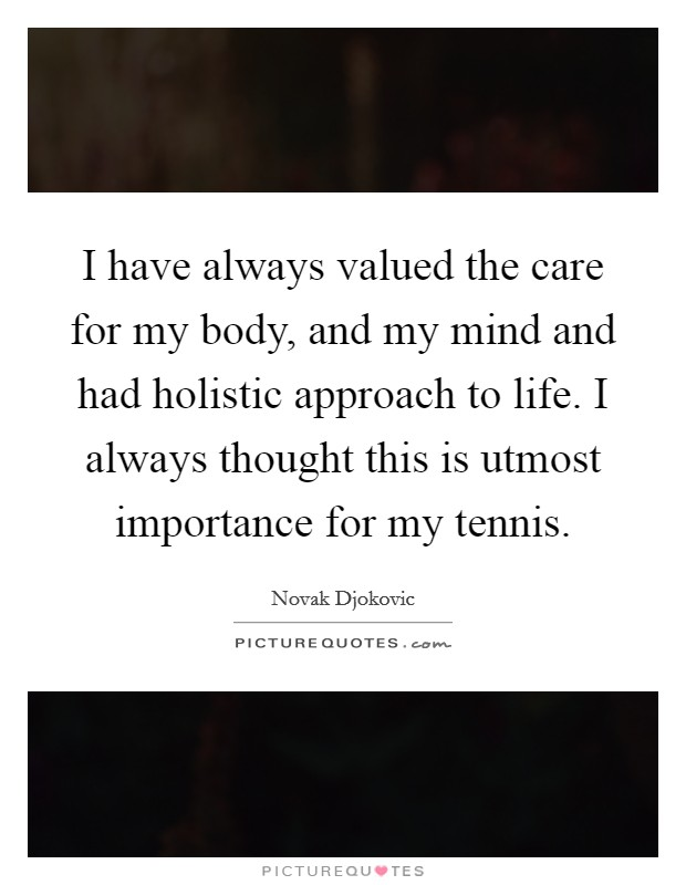 I have always valued the care for my body, and my mind and had holistic approach to life. I always thought this is utmost importance for my tennis Picture Quote #1