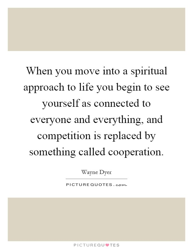 When you move into a spiritual approach to life you begin to see yourself as connected to everyone and everything, and competition is replaced by something called cooperation Picture Quote #1