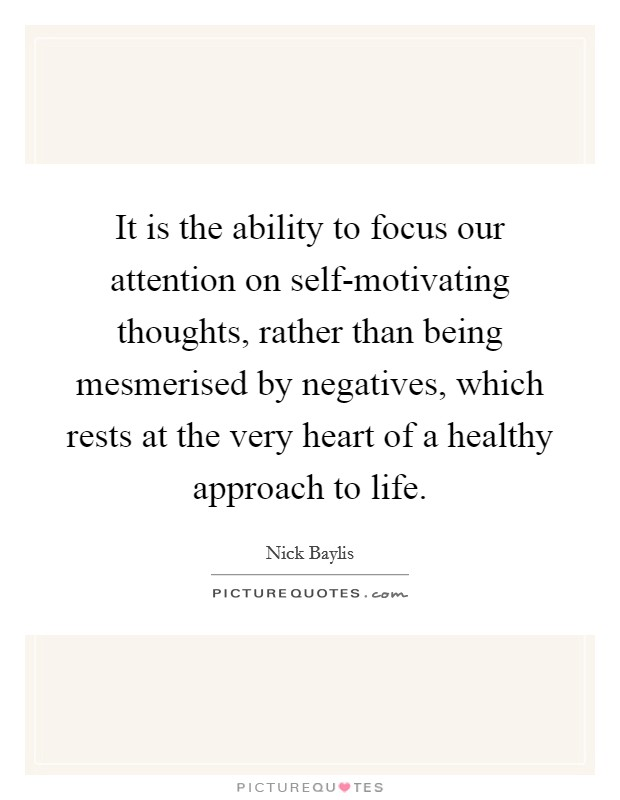 It is the ability to focus our attention on self-motivating thoughts, rather than being mesmerised by negatives, which rests at the very heart of a healthy approach to life Picture Quote #1