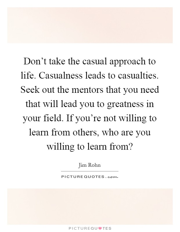 Don't take the casual approach to life. Casualness leads to casualties. Seek out the mentors that you need that will lead you to greatness in your field. If you're not willing to learn from others, who are you willing to learn from? Picture Quote #1