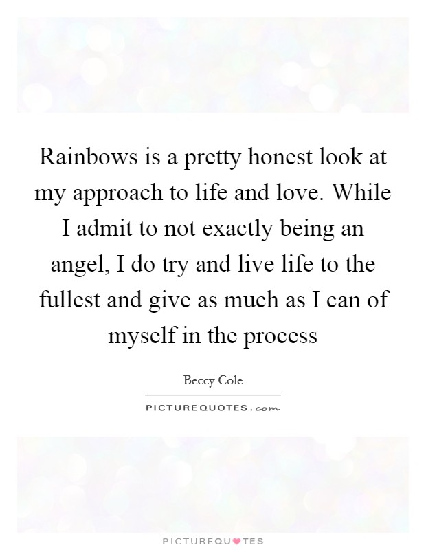 Rainbows is a pretty honest look at my approach to life and love. While I admit to not exactly being an angel, I do try and live life to the fullest and give as much as I can of myself in the process Picture Quote #1