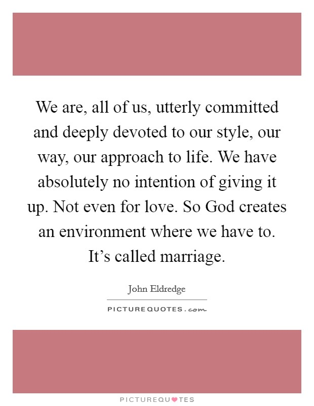 We are, all of us, utterly committed and deeply devoted to our style, our way, our approach to life. We have absolutely no intention of giving it up. Not even for love. So God creates an environment where we have to. It's called marriage Picture Quote #1