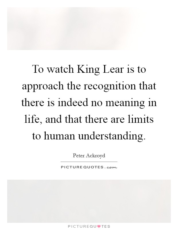 To watch King Lear is to approach the recognition that there is indeed no meaning in life, and that there are limits to human understanding Picture Quote #1