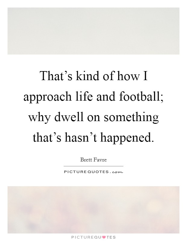 That's kind of how I approach life and football; why dwell on something that's hasn't happened Picture Quote #1