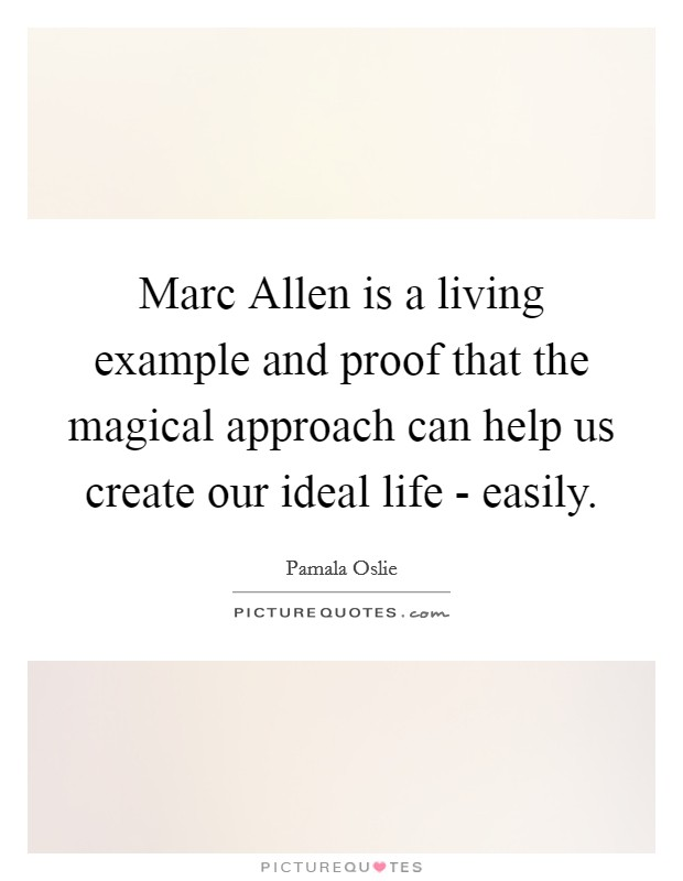 Marc Allen is a living example and proof that the magical approach can help us create our ideal life - easily Picture Quote #1