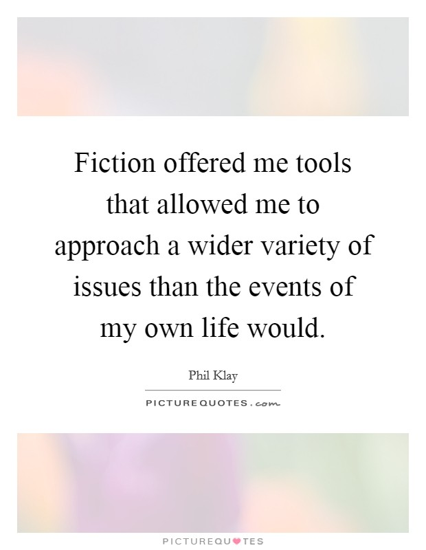 Fiction offered me tools that allowed me to approach a wider variety of issues than the events of my own life would Picture Quote #1