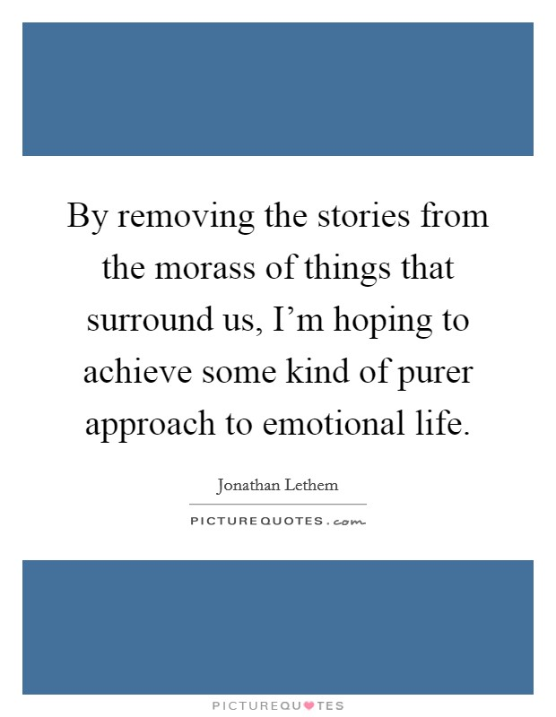 By removing the stories from the morass of things that surround us, I'm hoping to achieve some kind of purer approach to emotional life Picture Quote #1