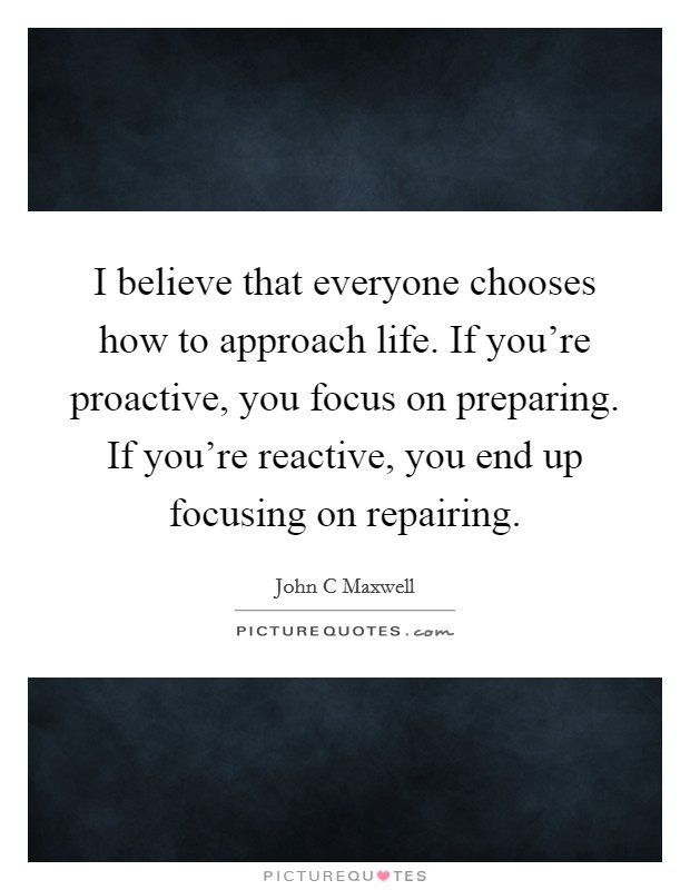 I believe that everyone chooses how to approach life. If you're proactive, you focus on preparing. If you're reactive, you end up focusing on repairing Picture Quote #1