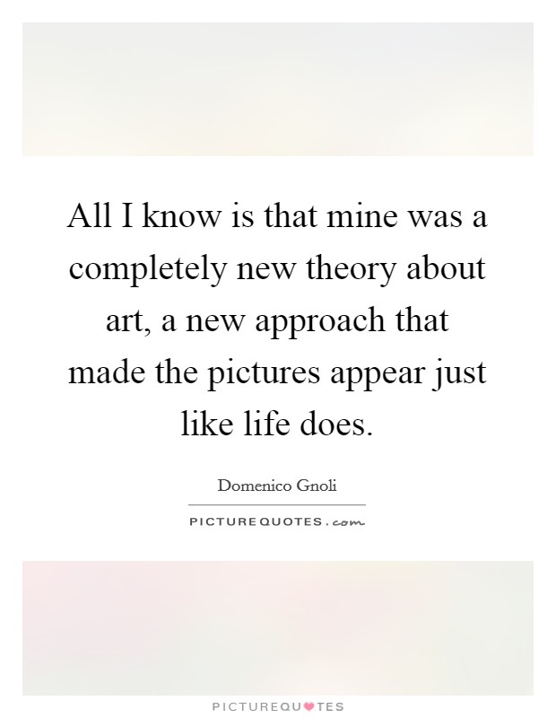 All I know is that mine was a completely new theory about art, a new approach that made the pictures appear just like life does Picture Quote #1