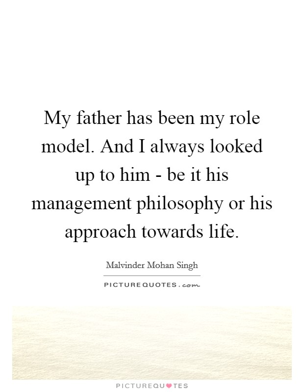 My father has been my role model. And I always looked up to him - be it his management philosophy or his approach towards life Picture Quote #1