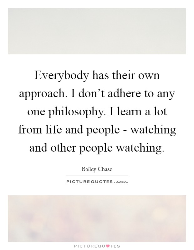 Everybody has their own approach. I don't adhere to any one philosophy. I learn a lot from life and people - watching and other people watching Picture Quote #1