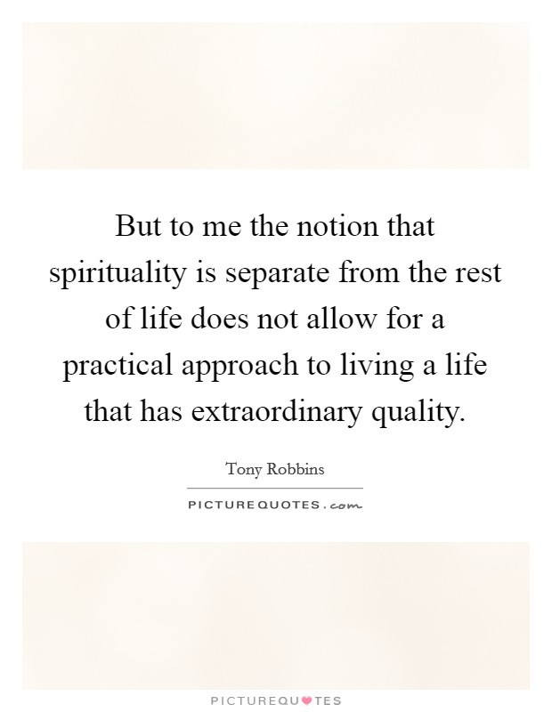 But to me the notion that spirituality is separate from the rest of life does not allow for a practical approach to living a life that has extraordinary quality Picture Quote #1