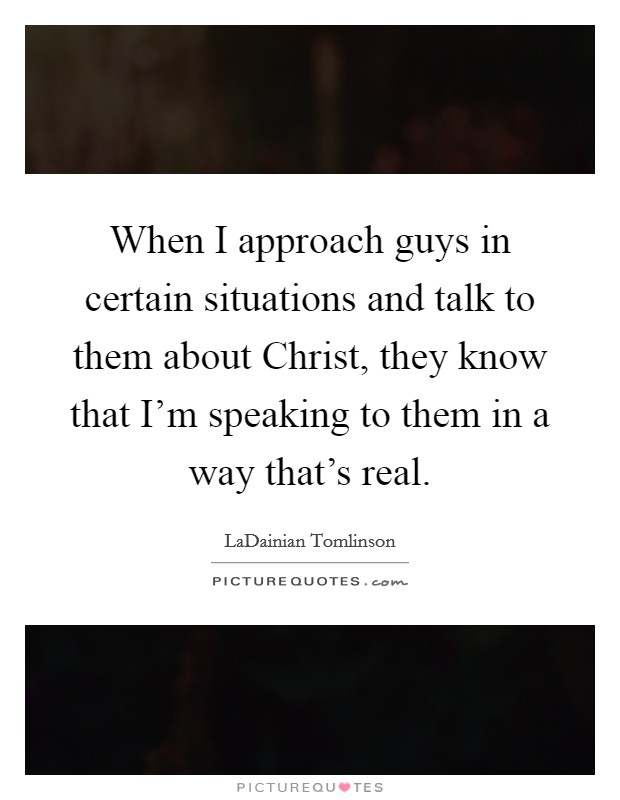 When I approach guys in certain situations and talk to them about Christ, they know that I'm speaking to them in a way that's real Picture Quote #1