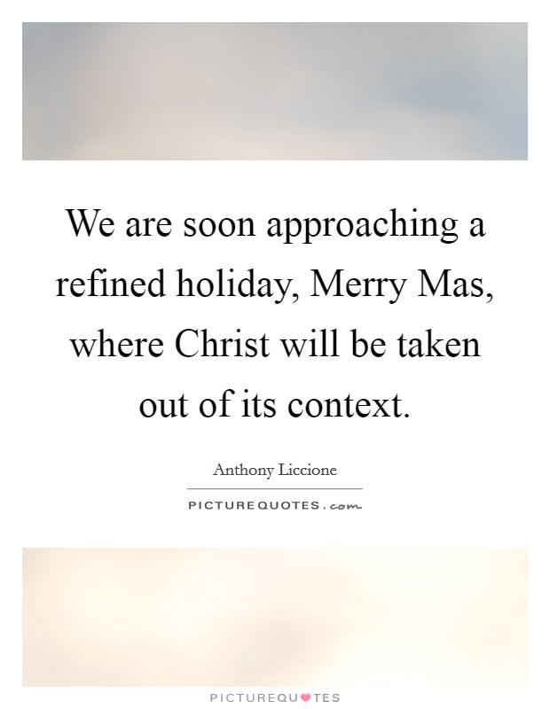 We are soon approaching a refined holiday, Merry Mas, where Christ will be taken out of its context Picture Quote #1