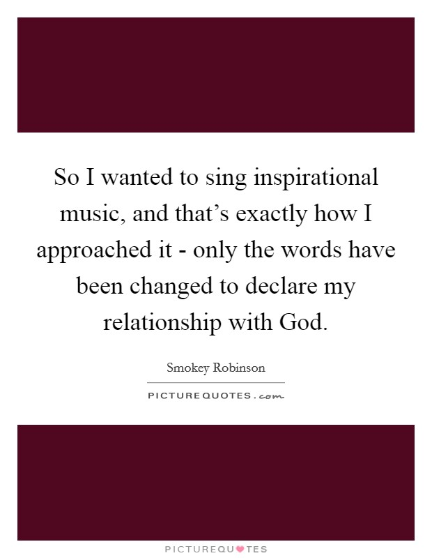 So I wanted to sing inspirational music, and that's exactly how I approached it - only the words have been changed to declare my relationship with God Picture Quote #1