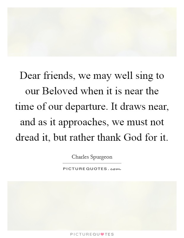 Dear friends, we may well sing to our Beloved when it is near the time of our departure. It draws near, and as it approaches, we must not dread it, but rather thank God for it. Picture Quote #1