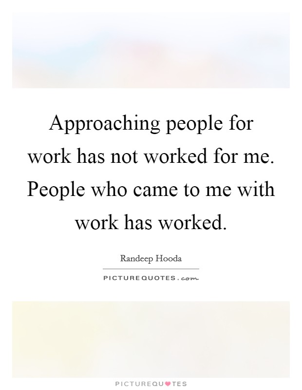 Approaching people for work has not worked for me. People who came to me with work has worked Picture Quote #1