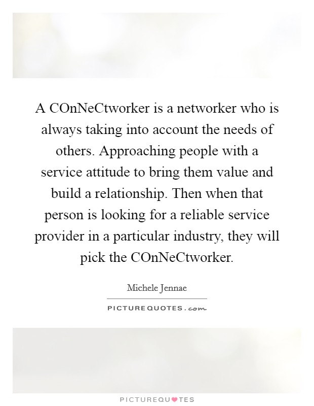 A COnNeCtworker is a networker who is always taking into account the needs of others. Approaching people with a service attitude to bring them value and build a relationship. Then when that person is looking for a reliable service provider in a particular industry, they will pick the COnNeCtworker Picture Quote #1