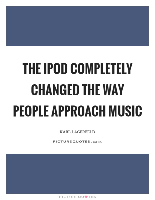 The iPod completely changed the way people approach music Picture Quote #1