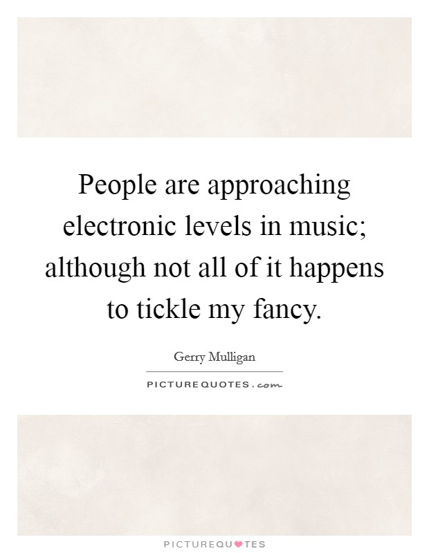 People are approaching electronic levels in music; although not all of it happens to tickle my fancy Picture Quote #1