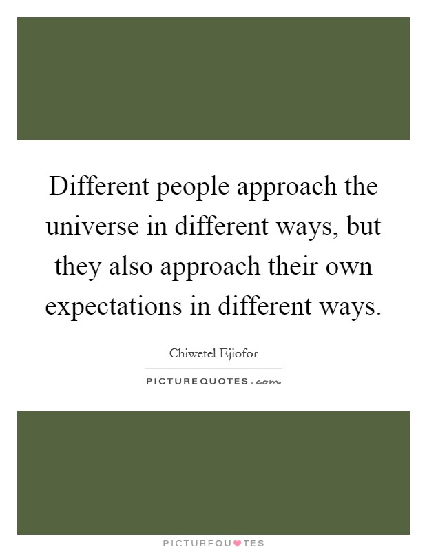 Different people approach the universe in different ways, but they also approach their own expectations in different ways Picture Quote #1