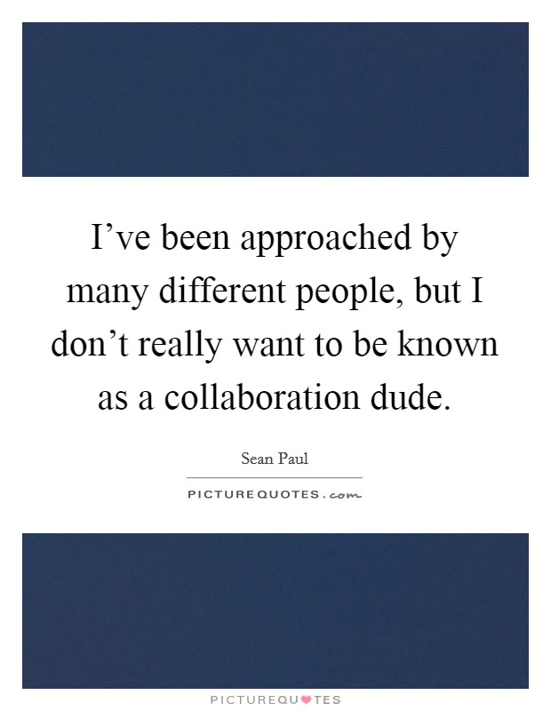 I've been approached by many different people, but I don't really want to be known as a collaboration dude Picture Quote #1