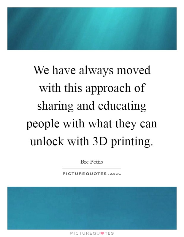 We have always moved with this approach of sharing and educating people with what they can unlock with 3D printing Picture Quote #1